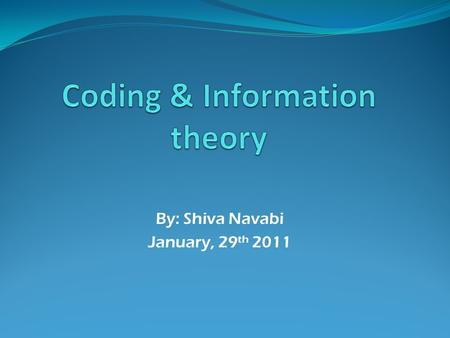By: Shiva Navabi January, 29 th 2011. Overview Information theory and it's importance Coding theory and it's subsections Statements of Shannon Conclusion.