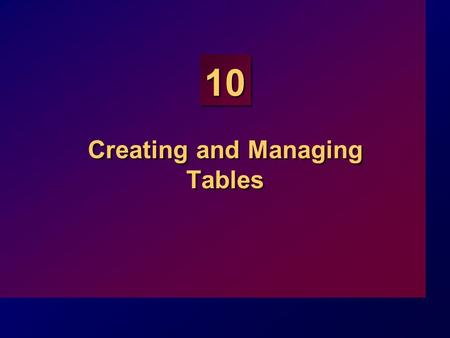 10 Creating and Managing Tables. 10-2 Objectives At the end of this lesson, you will be able to: Describe the main database objects Create tables Describe.