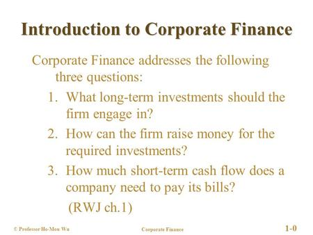 Corporate Finance 1-0 © Professor Ho-Mou Wu Introduction to Corporate Finance Corporate Finance addresses the following three questions: 1.What long-term.