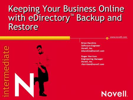Keeping Your Business Online with eDirectory ™ Backup and Restore Brian Hawkins Software Engineer Novell, Inc. Roger.