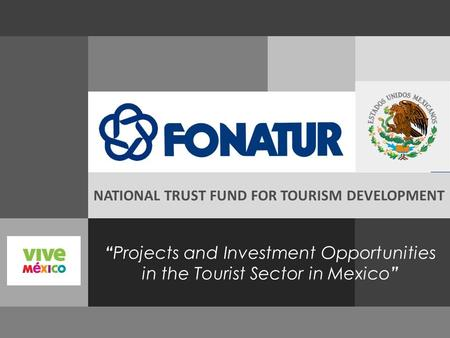 """ Projects and Investment Opportunities in the Tourist Sector in Mexico "" NATIONAL TRUST FUND FOR TOURISM DEVELOPMENT."