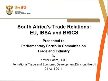 South Africa's Trade Relations: EU, IBSA and BRICS Presented to Parliamentary Portfolio Committee on Trade and Industry By Xavier Carim, DDG International.