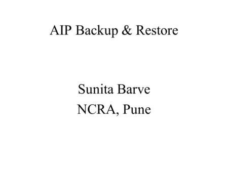 AIP Backup & Restore Sunita Barve NCRA, Pune. AIP The latest version of DSpace 1.7.0, supports backup and restore of all its contents as a set of AIP.