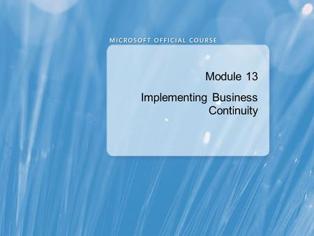 Module 13 Implementing Business Continuity. Module Overview Protecting and Recovering Content Working with Backup and Restore for Disaster Recovery Implementing.