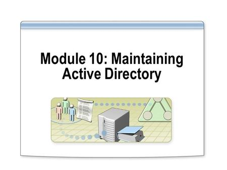 Module 10: Maintaining Active Directory. Overview Introduction to Maintaining Active Directory Moving and Defragmenting the Active Directory Database.