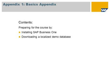 Preparing for the course by: Installing SAP Business One Downloading a localized demo database Contents: Appendix 1: Basics Appendix.