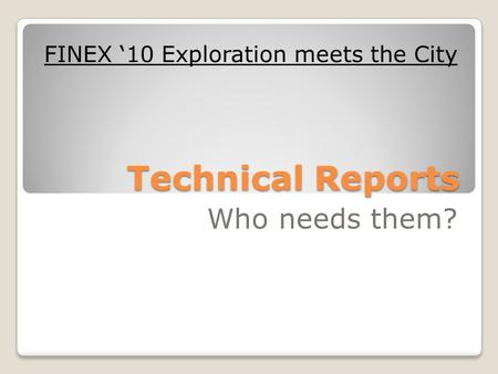 Technical Reports Who needs them? FINEX '10 Exploration meets the City.