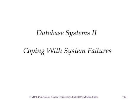 CMPT 454, Simon Fraser University, Fall 2009, Martin Ester 294 Database Systems II Coping With System Failures.