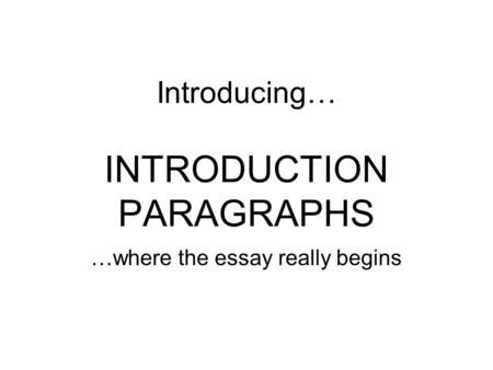 Introducing… INTRODUCTION PARAGRAPHS …where the essay really begins.