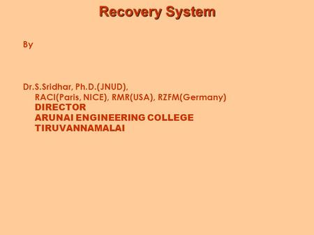 Recovery System By Dr.S.Sridhar, Ph.D.(JNUD), RACI(Paris, NICE), RMR(USA), RZFM(Germany) DIRECTOR ARUNAI ENGINEERING COLLEGE TIRUVANNAMALAI.