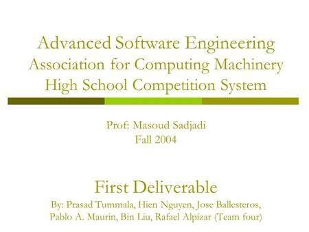 Advanced Software Engineering Association for Computing Machinery High School Competition System Prof: Masoud Sadjadi Fall 2004 First Deliverable By: Prasad.