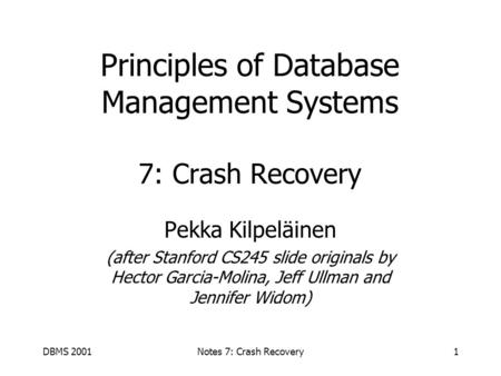 DBMS 2001Notes 7: Crash Recovery1 Principles of Database Management Systems 7: Crash Recovery Pekka Kilpeläinen (after Stanford CS245 slide originals.
