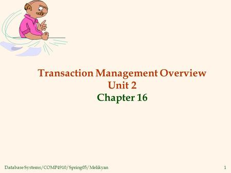 Database Systems/COMP4910/Spring05/Melikyan1 Transaction Management Overview Unit 2 Chapter 16.