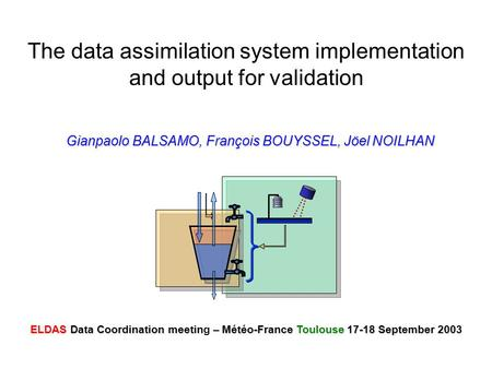The data assimilation system implementation and output for validation Gianpaolo BALSAMO, François BOUYSSEL, Jöel NOILHAN ELDAS Data Coordination meetin.