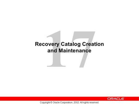 17 Copyright © Oracle Corporation, 2002. All rights reserved. Recovery Catalog Creation and Maintenance.
