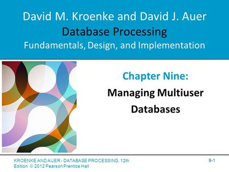 David M. Kroenke and David J. Auer Database Processing Fundamentals, Design, and Implementation Chapter Nine: Managing Multiuser Databases 9-1 KROENKE.
