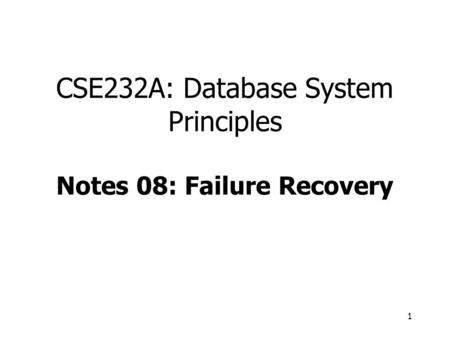 1 CSE232A: Database System Principles Notes 08: Failure Recovery.
