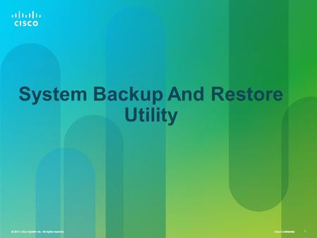 © 2013 Cisco System Inc. All rights reserved Cisco Confidential 1 © 2013 Cisco System Inc. All rights reserved. 1 System Backup And Restore Utility.