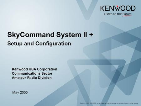 Copyright © 2004 KENWOOD All rights reserved. May not be copied or reprinted without prior written approval. SkyCommand System II + Setup and Configuration.