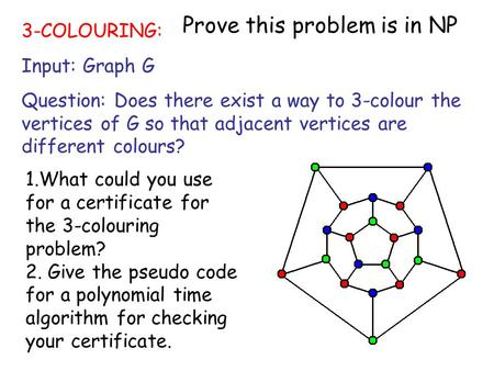 1 3-COLOURING: Input: Graph G Question: Does there exist a way to 3-colour the vertices of G so that adjacent vertices are different colours? 1.What could.