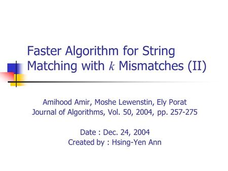 Faster Algorithm for String Matching with k Mismatches (II) Amihood Amir, Moshe Lewenstin, Ely Porat Journal of Algorithms, Vol. 50, 2004, pp. 257-275.