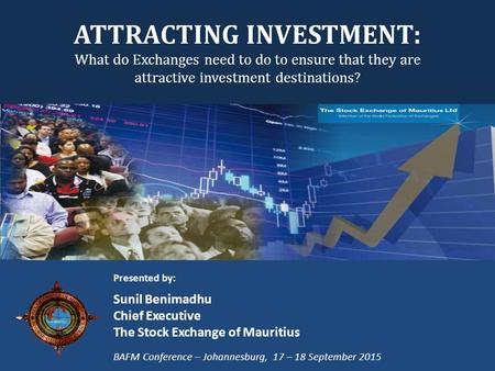 ATTRACTING INVESTMENT: What do Exchanges need to do to ensure that they are attractive investment destinations? Presented by: Sunil Benimadhu Chief Executive.