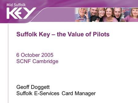 Suffolk Key – the Value of Pilots 6 October 2005 SCNF Cambridge Geoff Doggett Suffolk E-Services Card Manager.