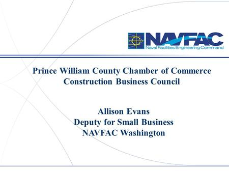 Prince William County Chamber of Commerce Construction Business Council Allison Evans Deputy for Small Business NAVFAC Washington.