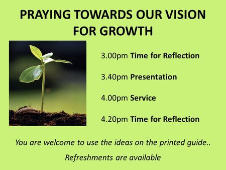 PRAYING TOWARDS OUR VISION FOR GROWTH 3.00pm Time for Reflection 3.40pm Presentation 4.00pm Service 4.20pm Time for Reflection You are welcome to use the.