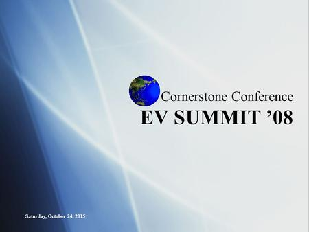 Saturday, October 24, 2015 Cornerstone Conference EV SUMMIT '08.