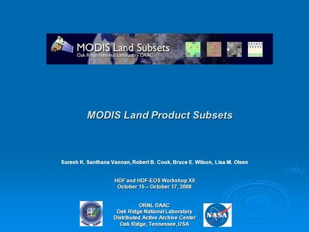 MODIS Land Product Subsets Suresh K. Santhana Vannan, Robert B. Cook, Bruce E. Wilson, Lisa M. Olsen HDF and HDF-EOS Workshop XII October 15 – October.