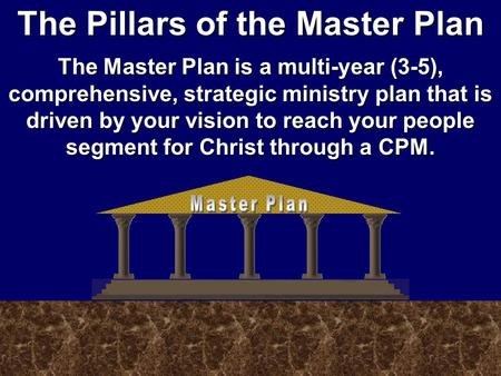 The Pillars of the Master Plan The Master Plan is a multi-year (3-5), comprehensive, strategic ministry plan that is driven by your vision to reach your.