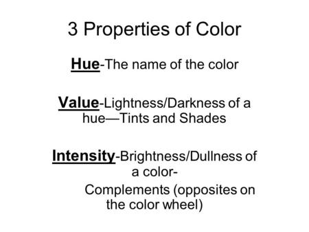 3 Properties of Color Hue -The name of the color Value -Lightness/Darkness of a hue—Tints and Shades Intensity -Brightness/Dullness of a color- Complements.
