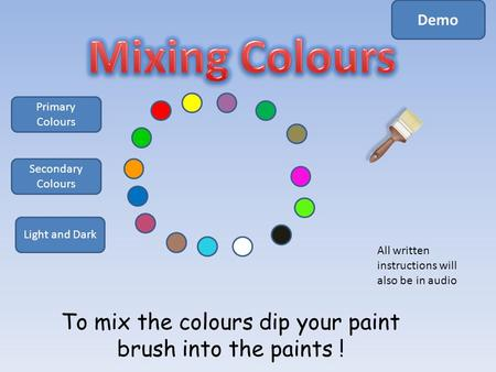 To mix the colours dip your paint brush into the paints ! Primary Colours Secondary Colours Light and Dark Demo All written instructions will also be.
