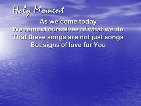 Holy Moment As we come today We remind ourselves of what we do That these songs are not just songs But signs of love for You.