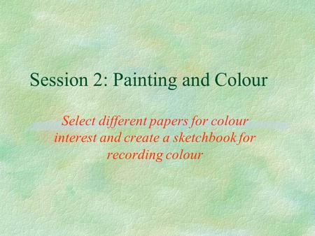 Session 2: Painting and Colour Select different papers for colour interest and create a sketchbook for recording colour.