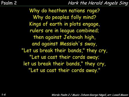 1-4 Why do heathen nations rage? Why do peoples folly mind? Kings of earth in plots engage, rulers are in league combined; then against Jehovah high, and.