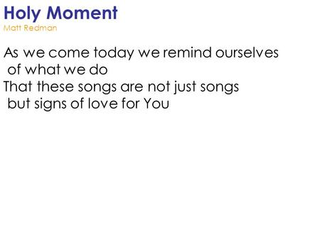 Holy Moment Matt Redman As we come today we remind ourselves of what we do That these songs are not just songs but signs of love for You.
