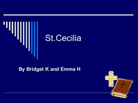 St.Cecilia By Bridget K and Emma H. St.Cecilia  She was born in the third century.  Her feast day is November 22 nd.  She became a Saint because she.