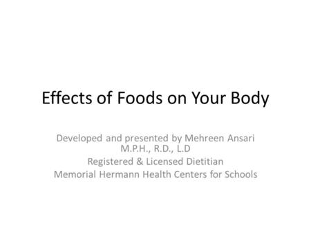 Effects of Foods on Your Body Developed and presented by Mehreen Ansari M.P.H., R.D., L.D Registered & Licensed Dietitian Memorial Hermann Health Centers.