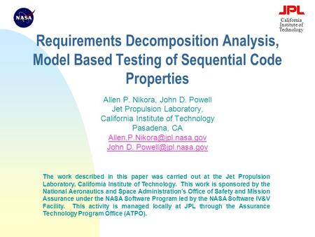 California Institute of Technology Requirements Decomposition Analysis, Model Based Testing of Sequential Code Properties Allen P. Nikora, John D. Powell.