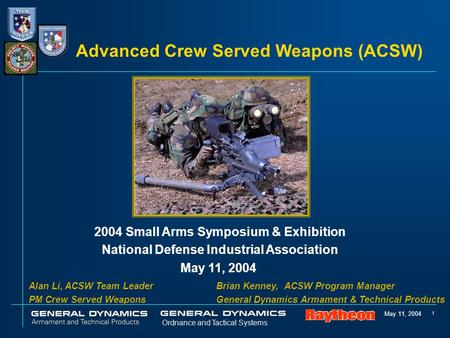 May 11, 2004 1 Ordnance and Tactical Systems Advanced Crew Served Weapons (ACSW) 2004 Small Arms Symposium & Exhibition National Defense Industrial Association.