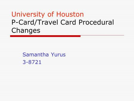 University of Houston P-Card/Travel Card Procedural Changes Samantha Yurus 3-8721.