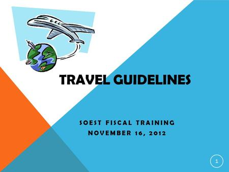 TRAVEL GUIDELINES SOEST FISCAL TRAINING NOVEMBER 16, 2012 1.