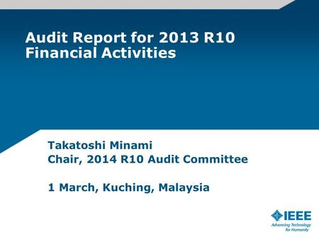 Audit Report for 2013 R10 Financial Activities Takatoshi Minami Chair, 2014 R10 Audit Committee 1 March, Kuching, Malaysia.