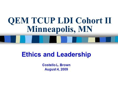QEM TCUP LDI Cohort II Minneapolis, MN Ethics and Leadership Costello L. Brown August 4, 2009.