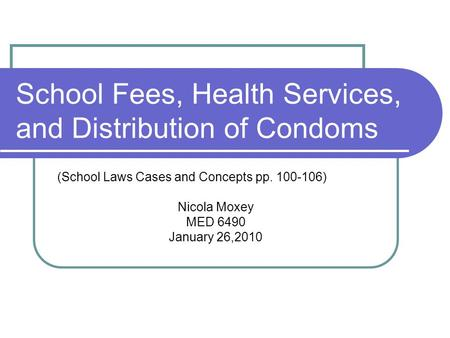 School Fees, Health Services, and Distribution of Condoms (School Laws Cases and Concepts pp. 100-106) Nicola Moxey MED 6490 January 26,2010.