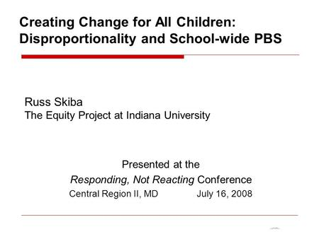 Creating Change for All Children: Disproportionality and School-wide PBS Russ Skiba The Equity Project at Indiana University Presented at the Responding,