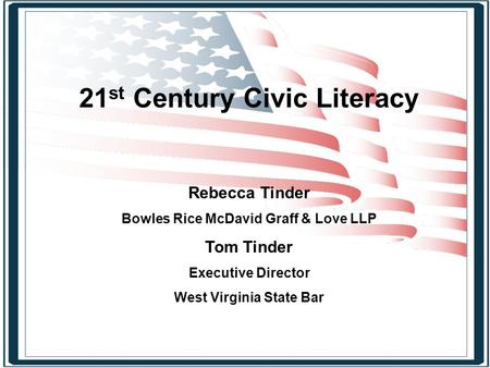 21 st <strong>Century</strong> Civic Literacy Rebecca Tinder Bowles Rice McDavid Graff & Love LLP Tom Tinder Executive Director West Virginia State Bar.
