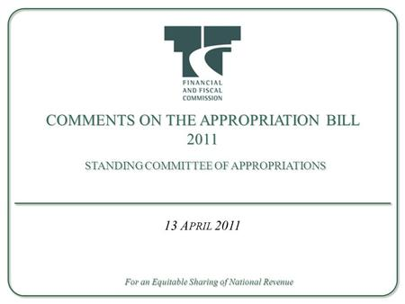 COMMENTS ON THE APPROPRIATION BILL 2011 STANDING COMMITTEE OF APPROPRIATIONS 13 A PRIL 2011 For an Equitable Sharing of National Revenue.